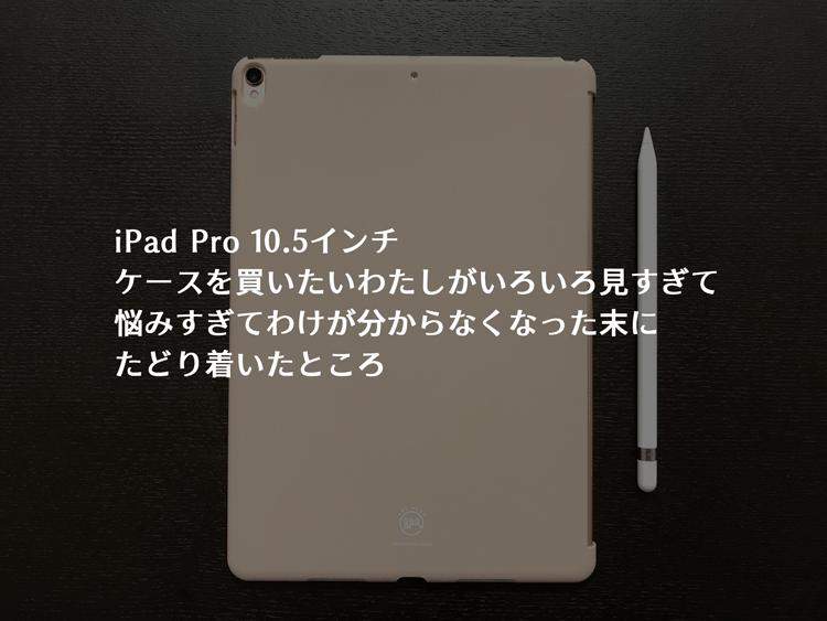 Amazonで販売中のiPad Pro10.5インチ用のカバーをほぼ全部見たわたしが選んだおすすめカバーの紹介